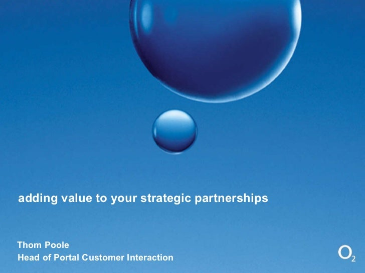 adding value to your strategic partnerships Thom Poole Head of Portal Customer Interaction