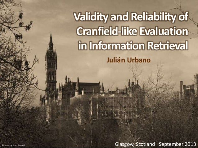Validity and Reliability of Cranfield-like Evaluation in Information Retrieval Julián Urbano Picture by Tom Parnell Glasgo...