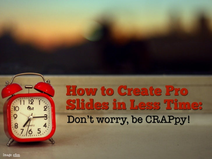 How to Create Pro              Slides in Less Time:              Don't worry, be CRAPpy!Image: eflon