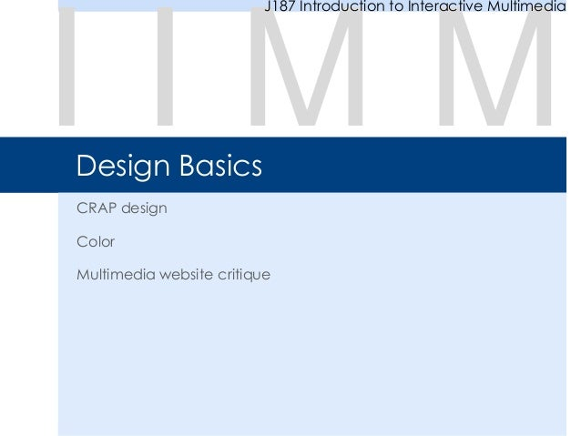 Design Basics CRAP design Color Multimedia website critique I I M M J187 Introduction to Interactive Multimedia