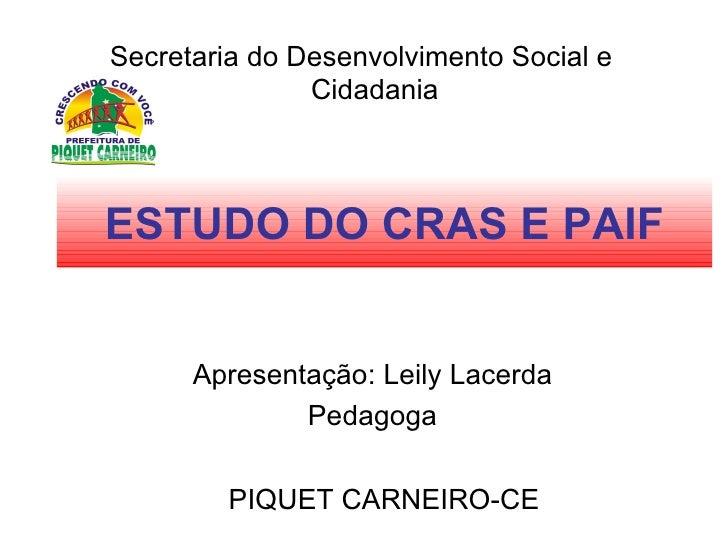 ESTUDO DO CRAS E PAIF <ul><li>Secretaria do Desenvolvimento Social e Cidadania </li></ul>PIQUET CARNEIRO-CE Apresentação: ...