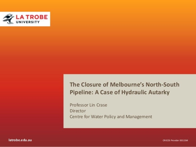 The Closure of Melbourne's North-South Pipeline: A Case of Hydraulic Autarky Professor Lin Crase Director Centre for Water...