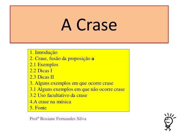 A Crase 1. Introdução 2. Crase, fusão da preposição a 2.1 Exemplos 2.2 Dicas I 2.3 Dicas II 3. Alguns exemplos em que ocor...