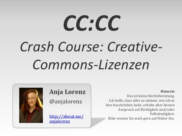 CC:CC Crash Course: CreativeCommons-Lizenzen Anja Lorenz @anjalorenz http://about.me/ anjalorenz  Hinweis Das ist keine Re...