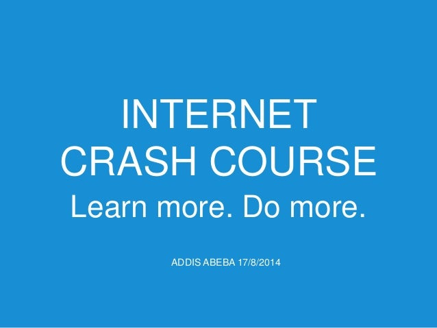 INTERNET CRASH COURSE - Learn more. Do more. (Addis Ababa 2014.08.17)