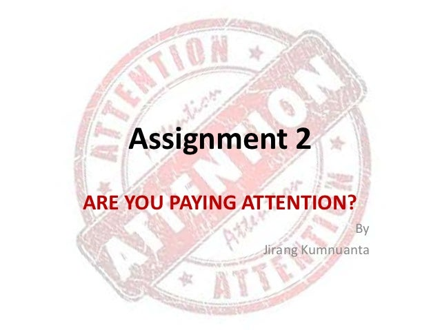 Assignment 2ARE YOU PAYING ATTENTION?                              By                Jirang Kumnuanta