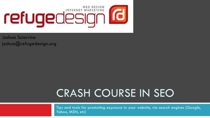 CRASH COURSE IN SEO Tips and tools for promoting exposure to your website, via search engines (Google, Yahoo, MSN, etc) Jo...