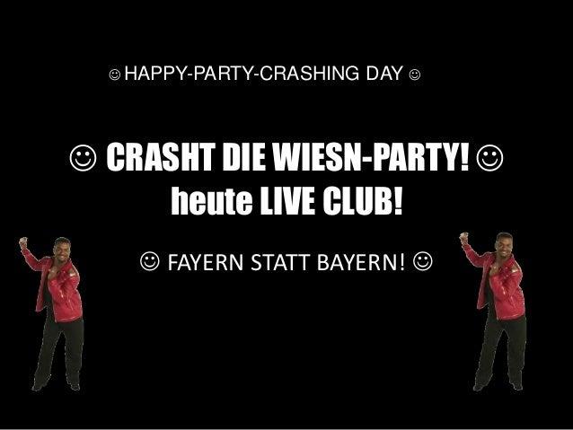  CRASHT DIE WIESN-PARTY!  heute LIVE CLUB!  FAYERN STATT BAYERN!   HAPPY-PARTY-CRASHING DAY 