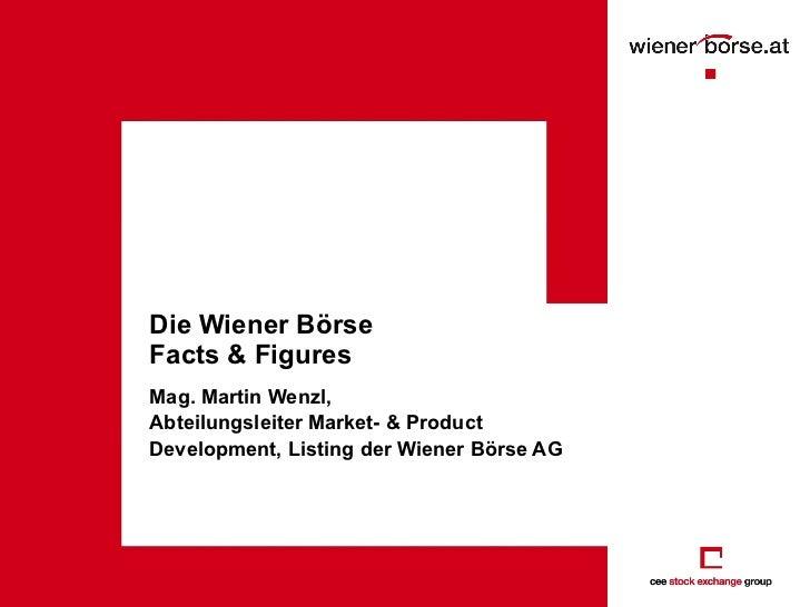 Die Wiener Börse Facts & Figures Mag. Martin Wenzl,  Abteilungsleiter Market- & Product Development, Listing der Wiener Bö...