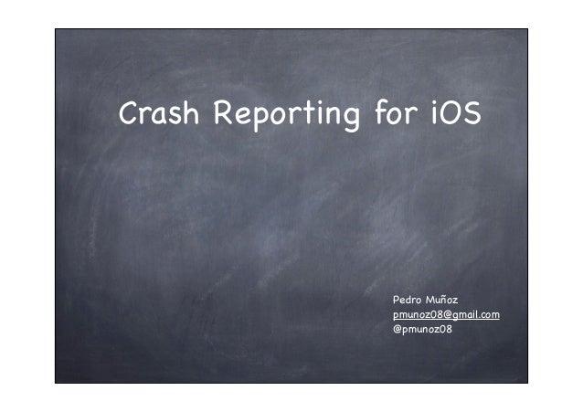 Crash Reporting for iOS Pedro Muñoz pmunoz08@gmail.com @pmunoz08