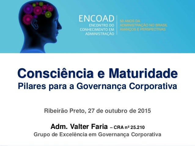 1 Consciência e Maturidade Pilares para a Governança Corporativa Ribeirão Preto, 27 de outubro de 2015 Adm. Valter Faria –...