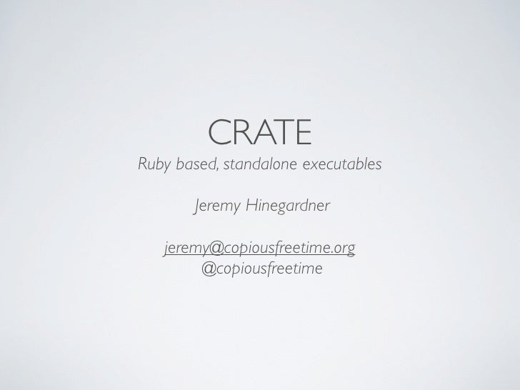 CRATE Ruby based, standalone executables         Jeremy Hinegardner     jeremy@copiousfreetime.org         @copiousfreetime