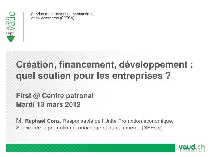 Création, financement, développement :quel soutien pour les entreprises ?First @ Centre patronalMardi 13 mars 2012M. Rapha...