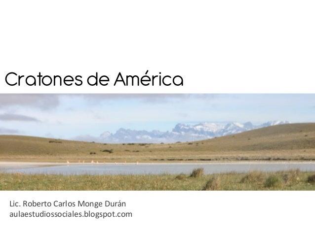 Cratones de AméricaLic. Roberto Carlos Monge Duránaulaestudiossociales.blogspot.com