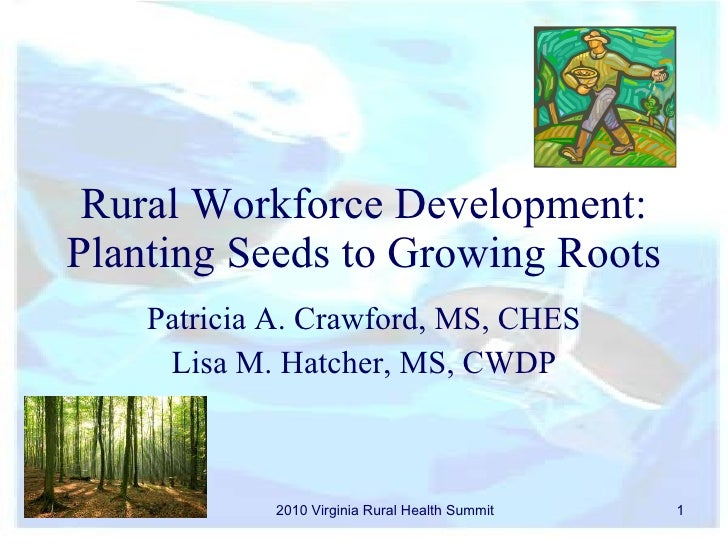 Rural Workforce Development: Planting Seeds to Growing Roots  Patricia A. Crawford, MS, CHES Lisa M. Hatcher, MS, CWDP 201...