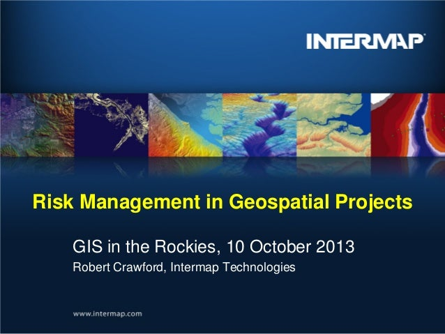 Risk Management in Geospatial Projects GIS in the Rockies, 10 October 2013 Robert Crawford, Intermap Technologies