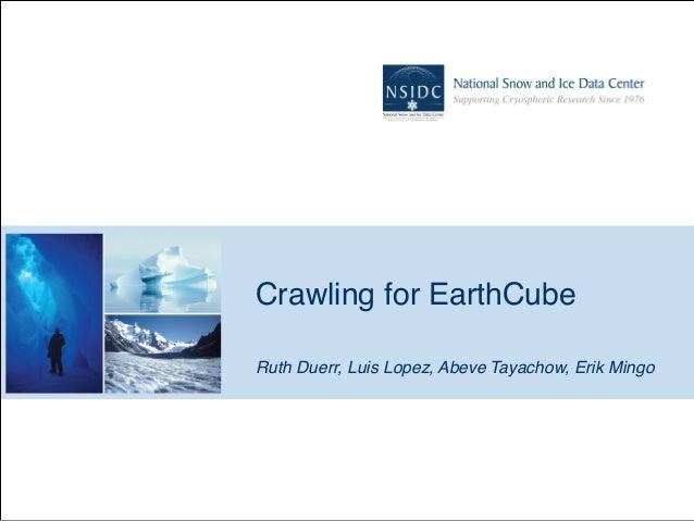 Crawling for EarthCube Ruth Duerr, Luis Lopez, Abeve Tayachow, Erik Mingo