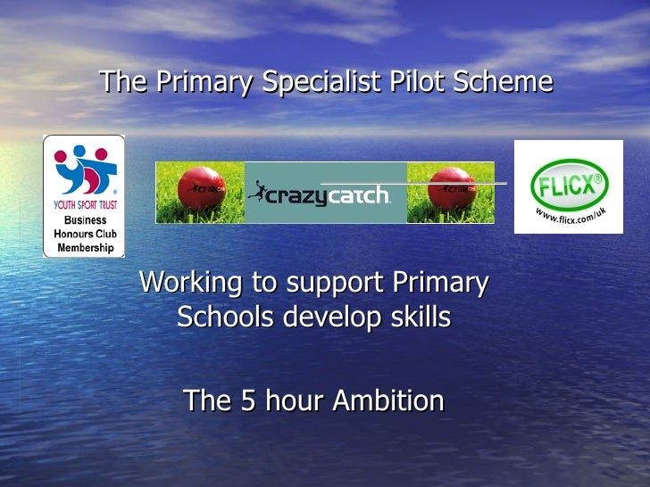 Working to support Primary Schools develop skills The 5 hour Ambition The Primary Specialist Pilot Scheme