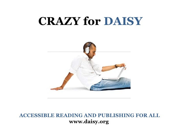 CRAZY for DAISY<br /> ACCESSIBLE READING AND PUBLISHING FOR ALL<br />www.daisy.org<br />