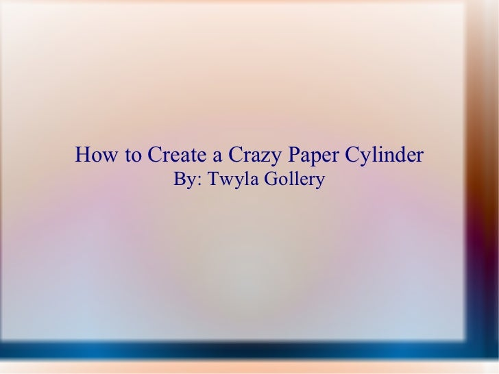 How to Create a Crazy Paper Cylinder By: Twyla Gollery