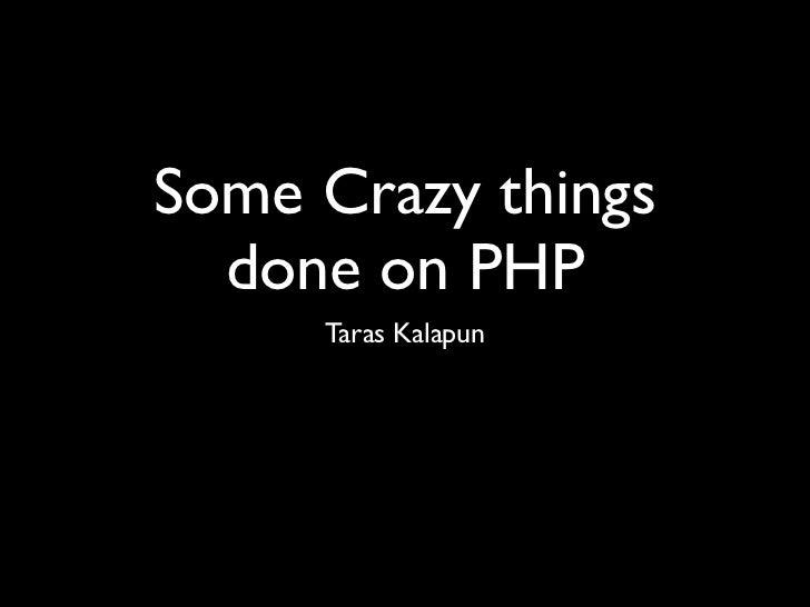 Some Crazy things  done on PHP     Taras Kalapun