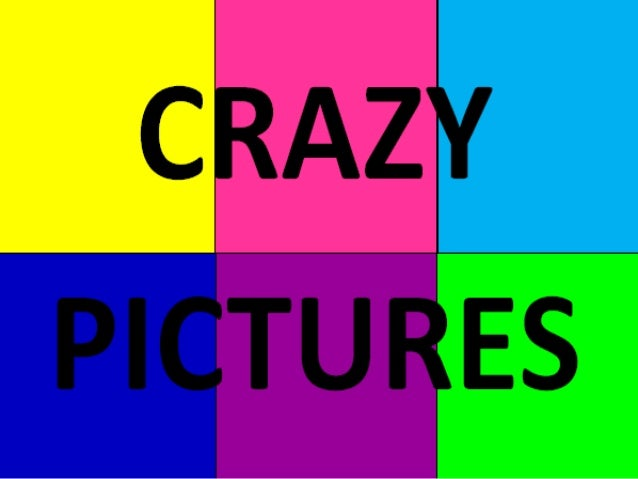 Crazy pictures