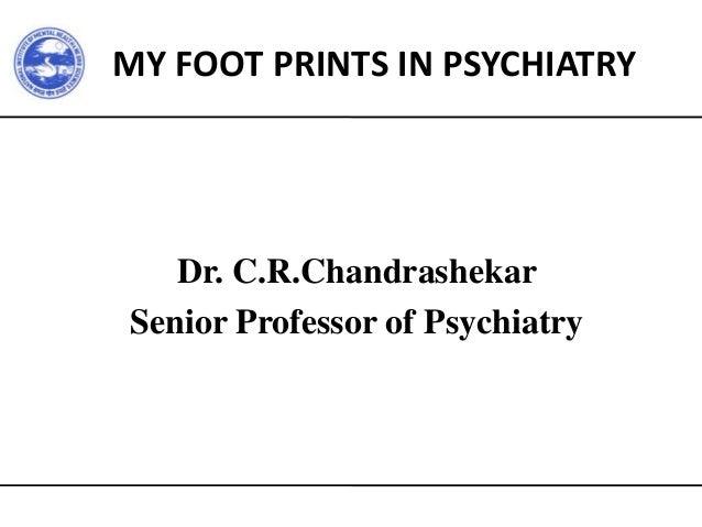 MY FOOT PRINTS IN PSYCHIATRY Dr. C.R.Chandrashekar Senior Professor of Psychiatry
