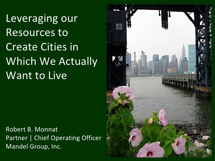 Leveraging ourResources toCreate Cities inWhich We ActuallyWant to LiveRobert B. MonnatPartner | Chief Operating OfficerMa...