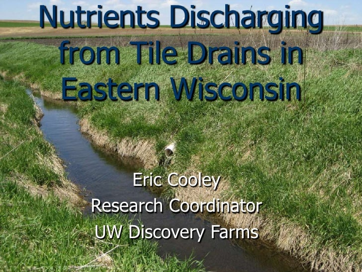 Nutrients Discharging from Tile Drains in Eastern Wisconsin       Eric Cooley   Research Coordinator   UW Discovery Farms
