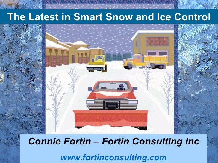 The Latest in Smart Snow and Ice Control    Connie Fortin – Fortin Consulting Inc           www.fortinconsulting.com