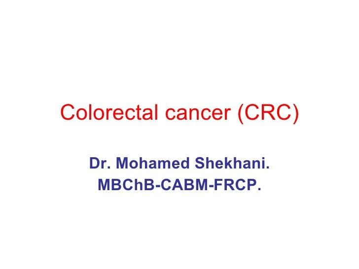 Colorectal cancer (CRC) Dr. Mohamed Shekhani. MBChB-CABM-FRCP.