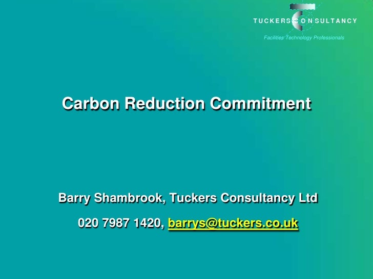 Carbon Reduction Commitment <br />Barry Shambrook, Tuckers Consultancy Ltd<br />020 7987 1420, barrys@tuckers.co.uk<br />