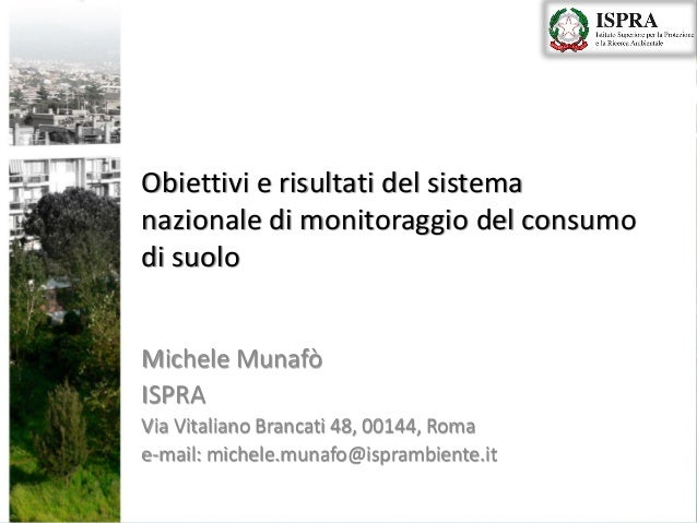Obiettivi e risultati del sistema nazionale di monitoraggio del consumo di suolo Michele Munafò ISPRA Via Vitaliano Branca...