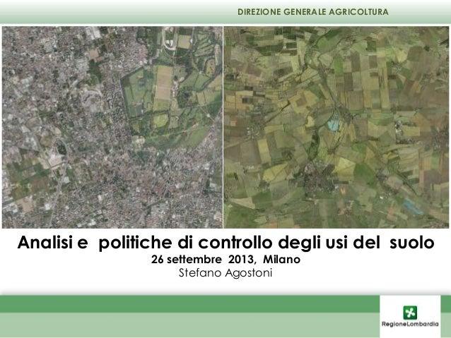 Analisi e politiche di controllo degli usi del suolo 26 settembre 2013, Milano Stefano Agostoni DIREZIONE GENERALE AGRICOL...