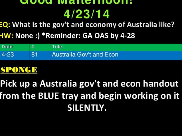Good Mafternoon! 4/23/14 EQ: What is the gov't and economy of Australia like? HW: None :) *Reminder: GA OAS by 4-28 SPONGE...