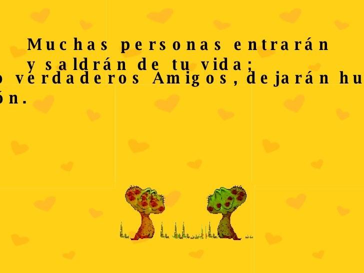 Muchas personas entrarán y saldrán de tu vida; pero sólo verdaderos Amigos, dejarán huellas en tu corazón.