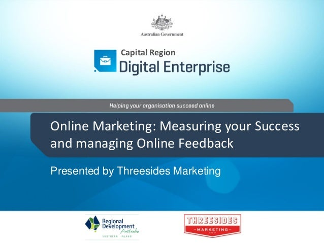 Capital Region  Online Marketing: Measuring your Success and managing Online Feedback Presented by Threesides Marketing