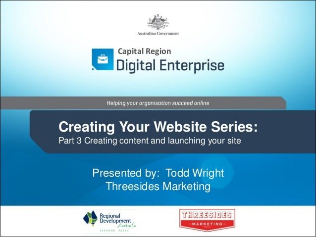 Capital Region  Creating Your Website Series: Part 3 Creating content and launching your site  Presented by: Todd Wright T...
