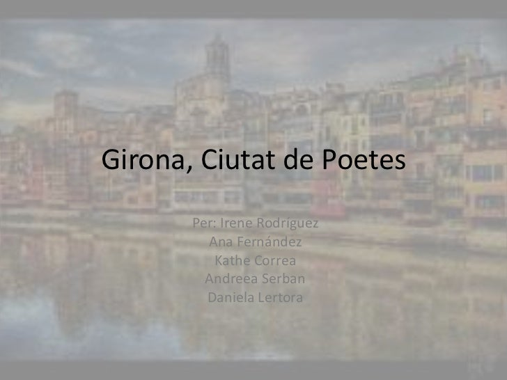 Girona, Ciutat de Poetes<br />Per: Irene Rodríguez<br />Ana Fernández<br />Kathe Correa<br />AndreeaSerban<br />Daniela Le...