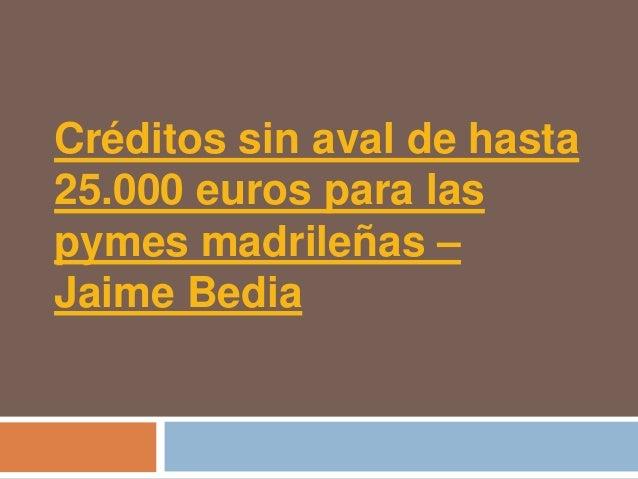 Créditos sin aval de hasta25.000 euros para laspymes madrileñas –Jaime Bedia