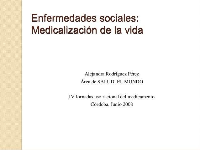 Enfermedades sociales:Medicalización de la vida              Alejandra Rodríguez Pérez             Área de SALUD. EL MUNDO...
