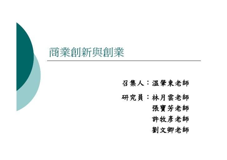 商業創新與創業        召集人:溫肇東老師       研究員:林月雲老師           張寶芳老師           許牧彥老師           劉文卿老師