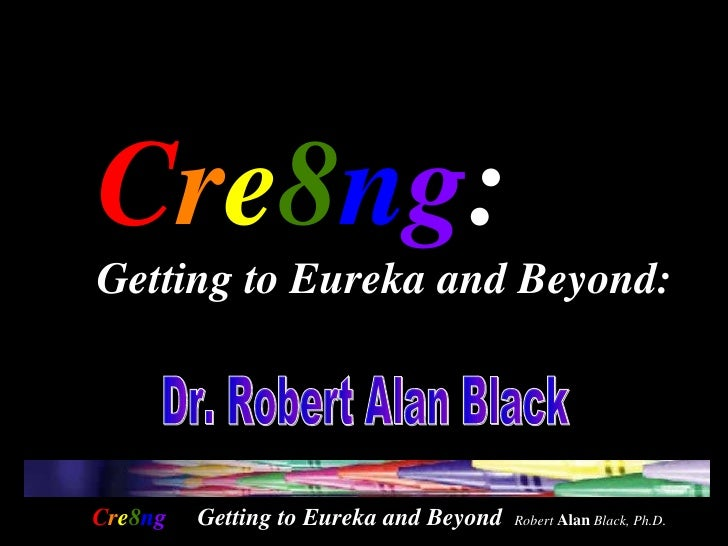 C r e 8 n g :  Getting to Eureka and Beyond:   Dr. Robert Alan Black  Getting to Eureka and Beyond  Robert  Alan  Black, P...