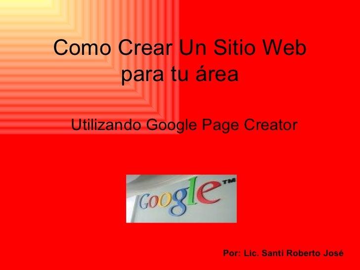 Como Crear Un Sitio Web para tu área Utilizando Google Page Creator Por: Lic. Santi Roberto José