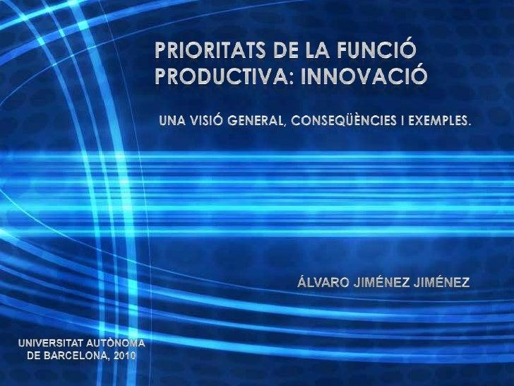PRIORITATS DE LA FUNCIÓ PRODUCTIVA: INNOVACIÓ<br />Una visió general, conseqüències i exemples.<br />Álvaro Jiménez Jiméne...
