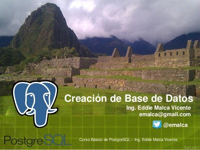 Creación de Base de Datos Ing. Eddie Malca Vicente emalca@gmail.com @emalca Curso Básico de PostgreSQL – Ing. Eddie Malca ...
