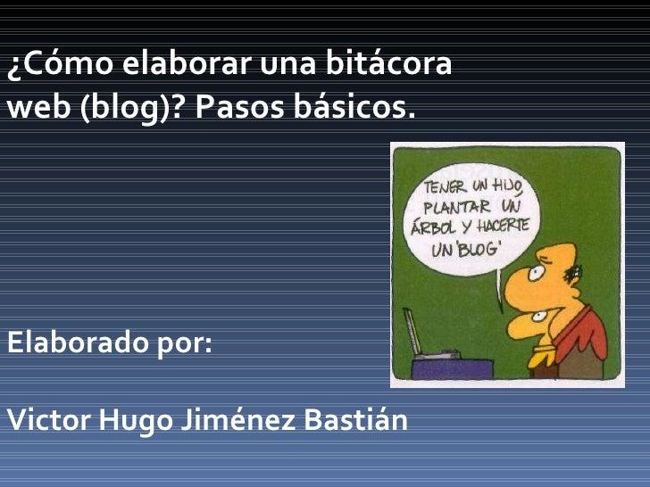 ¿Cómo elaborar una bitácora web (blog)? Pasos básicos. Elaborado por: Victor Hugo Jiménez Bastián