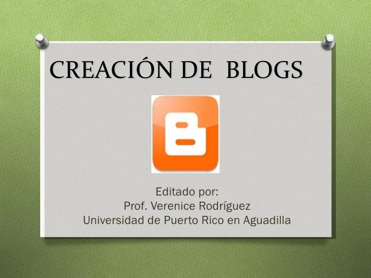 CREACIÓN DE  BLOGS  Editado por: Prof. Verenice Rodríguez Universidad de Puerto Rico en Aguadilla