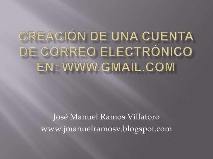 CREACIÓN DE UNA CUENTA DE CORREO electrónico EN: WWW.GMAIL.COM<br />José Manuel Ramos Villatoro<br />www.jmanuelramosv.blo...