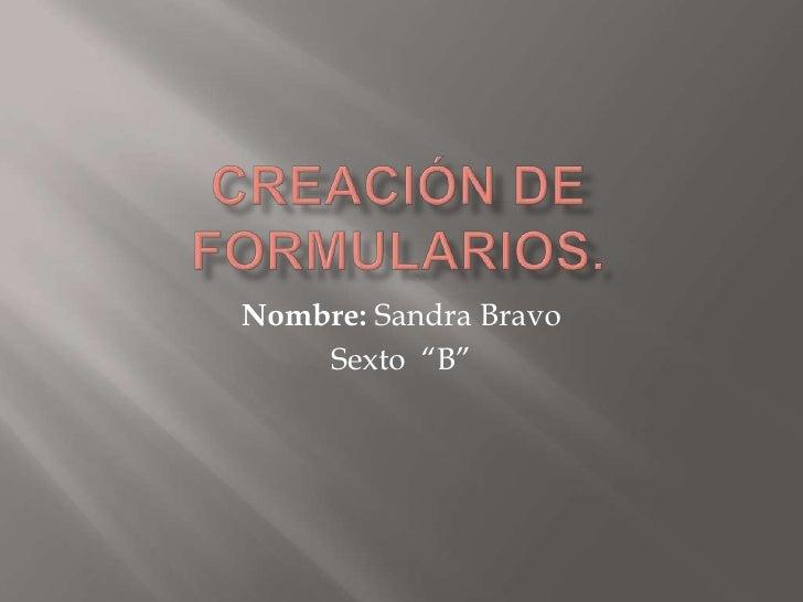 """Creación de formularios.<br />Nombre: Sandra Bravo<br />Sexto  """"B""""<br />"""